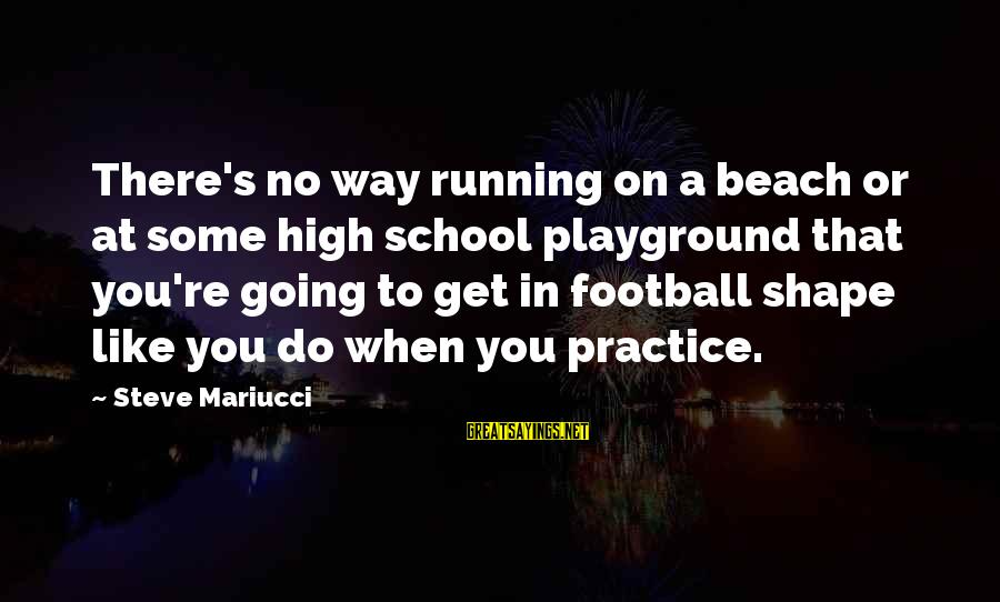 Beach's Sayings By Steve Mariucci: There's no way running on a beach or at some high school playground that you're