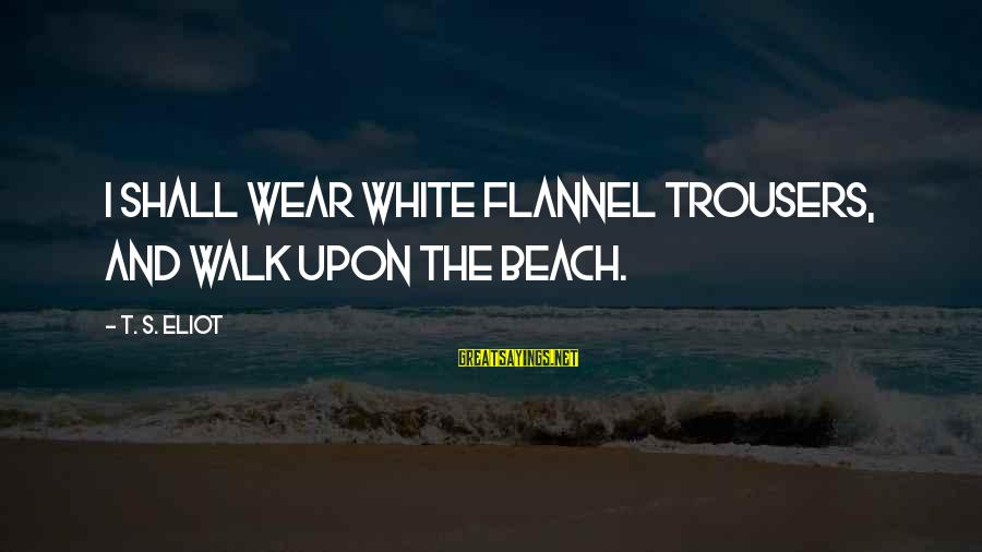 Beach's Sayings By T. S. Eliot: I shall wear white flannel trousers, and walk upon the beach.