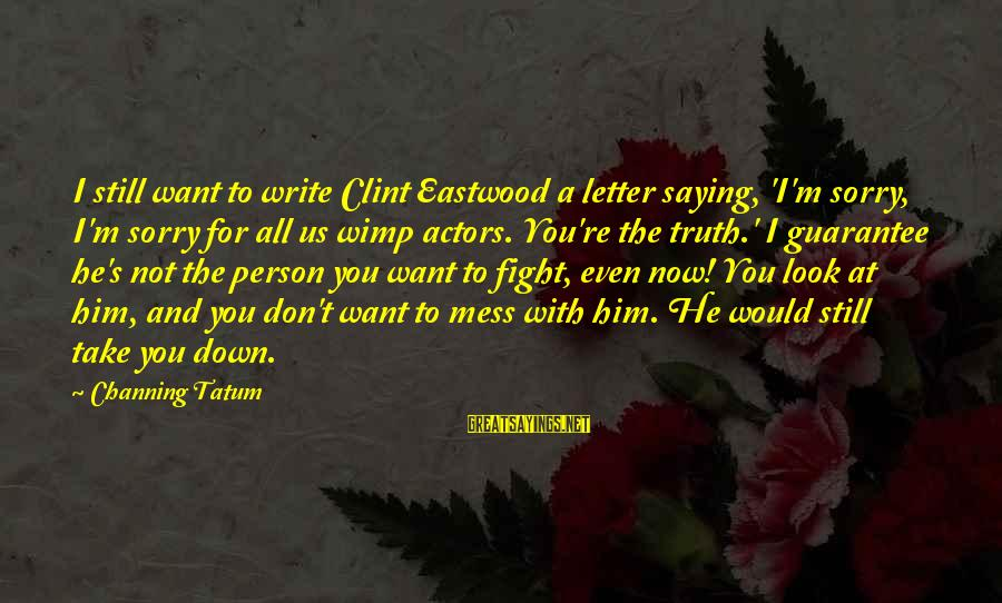 Beading Sayings By Channing Tatum: I still want to write Clint Eastwood a letter saying, 'I'm sorry, I'm sorry for