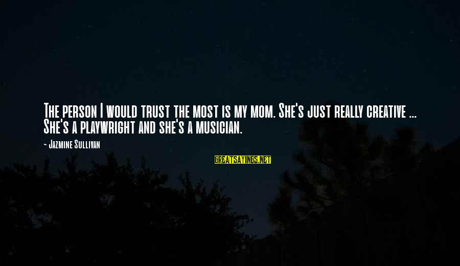 Beading Sayings By Jazmine Sullivan: The person I would trust the most is my mom. She's just really creative ...