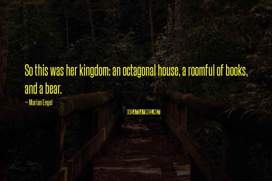 Bear Marian Engel Sayings By Marian Engel: So this was her kingdom: an octagonal house, a roomful of books, and a bear.