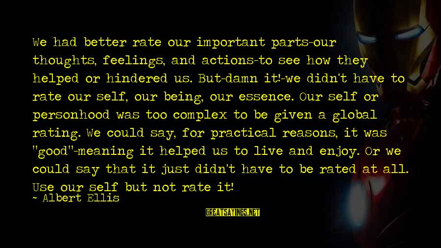 Beardom Sayings By Albert Ellis: We had better rate our important parts-our thoughts, feelings, and actions-to see how they helped