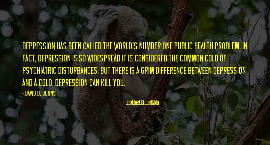Beardom Sayings By David D. Burns: Depression has been called the world's number one public health problem. In fact, depression is
