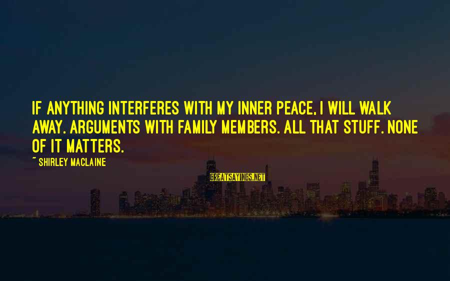 Beardom Sayings By Shirley Maclaine: If anything interferes with my inner peace, I will walk away. Arguments with family members.