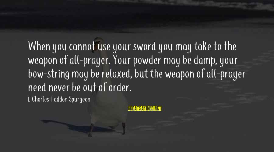 Beardsley Jones Sayings By Charles Haddon Spurgeon: When you cannot use your sword you may take to the weapon of all-prayer. Your