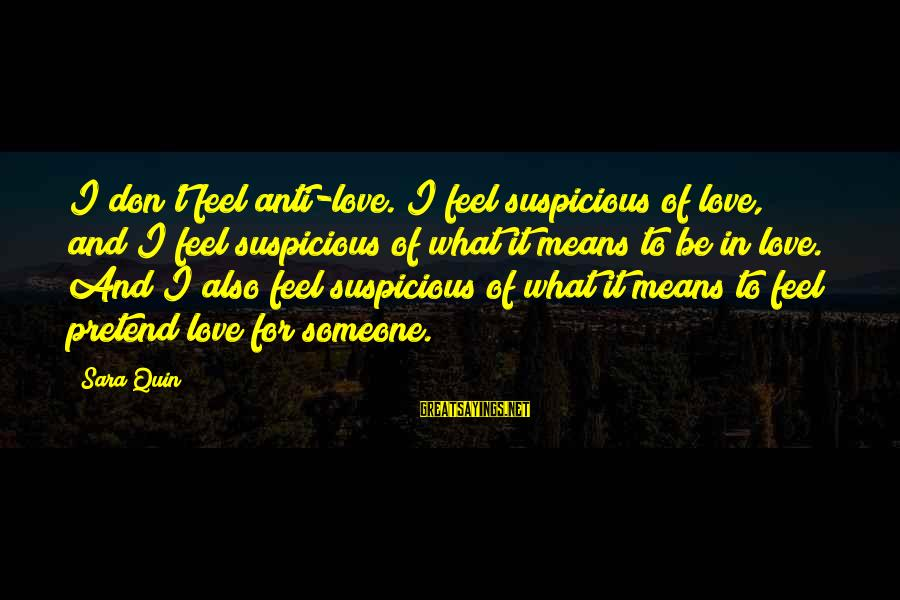 Beardsley Jones Sayings By Sara Quin: I don't feel anti-love. I feel suspicious of love, and I feel suspicious of what