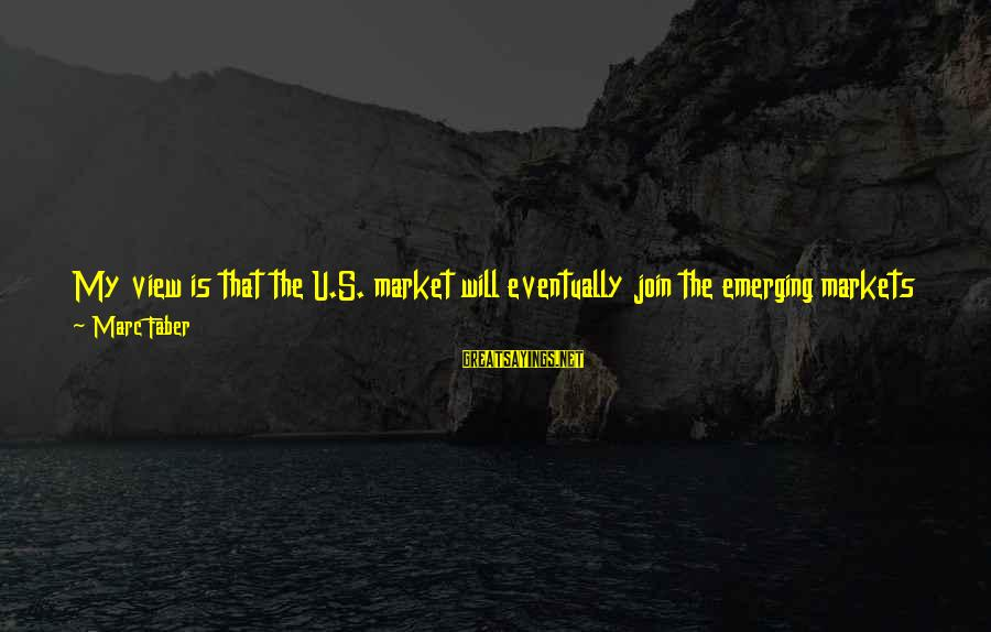 Bearish Market Sayings By Marc Faber: My view is that the U.S. market will eventually join the emerging markets on the