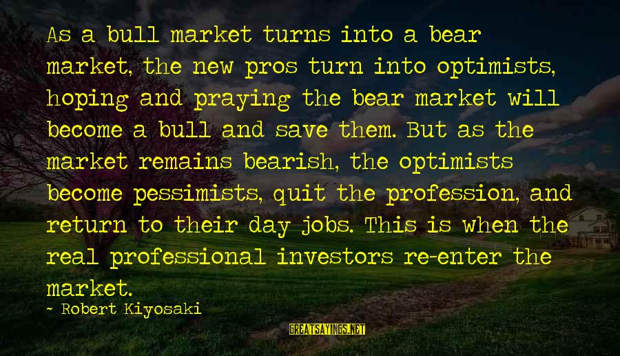 Bearish Market Sayings By Robert Kiyosaki: As a bull market turns into a bear market, the new pros turn into optimists,