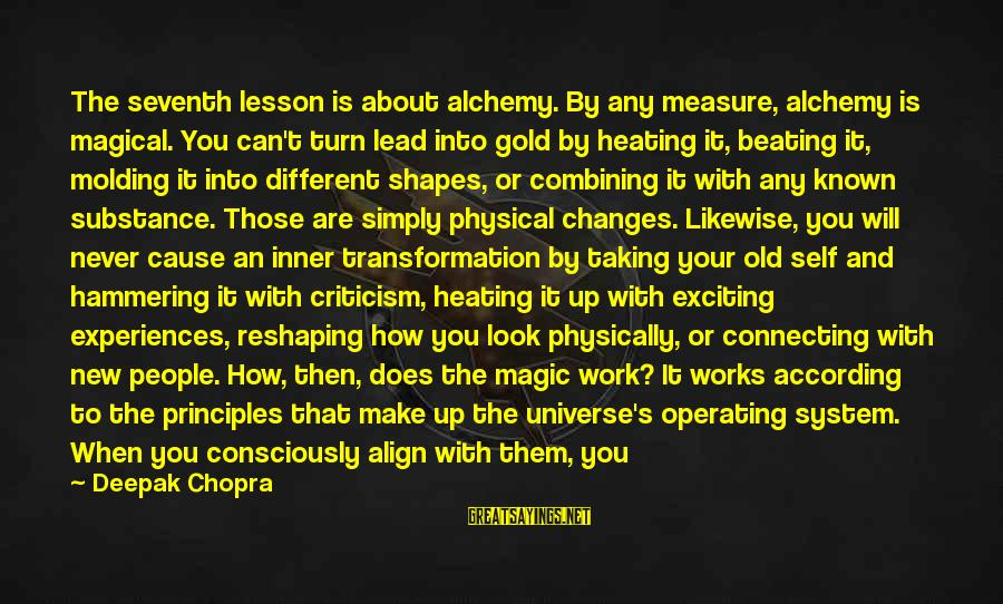 Beating Yourself Up Sayings By Deepak Chopra: The seventh lesson is about alchemy. By any measure, alchemy is magical. You can't turn