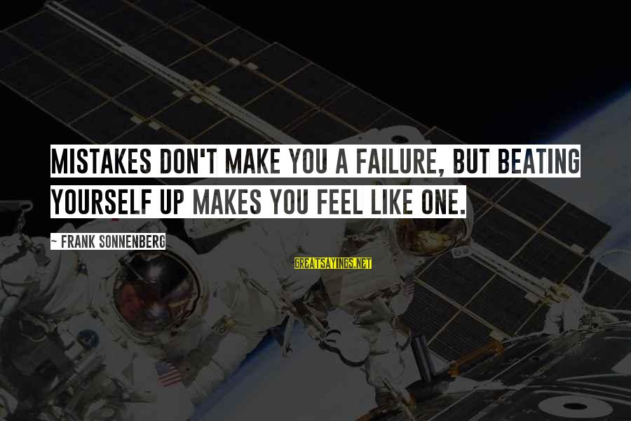 Beating Yourself Up Sayings By Frank Sonnenberg: Mistakes don't make you a failure, but beating yourself up makes you feel like one.