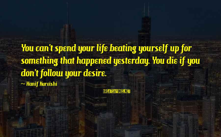 Beating Yourself Up Sayings By Hanif Kureishi: You can't spend your life beating yourself up for something that happened yesterday. You die