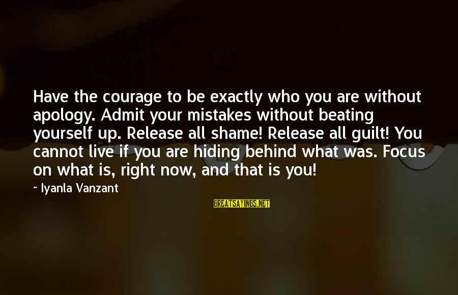 Beating Yourself Up Sayings By Iyanla Vanzant: Have the courage to be exactly who you are without apology. Admit your mistakes without