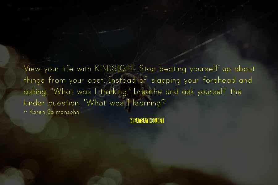 Beating Yourself Up Sayings By Karen Salmansohn: View your life with KINDSIGHT. Stop beating yourself up about things from your past. Instead