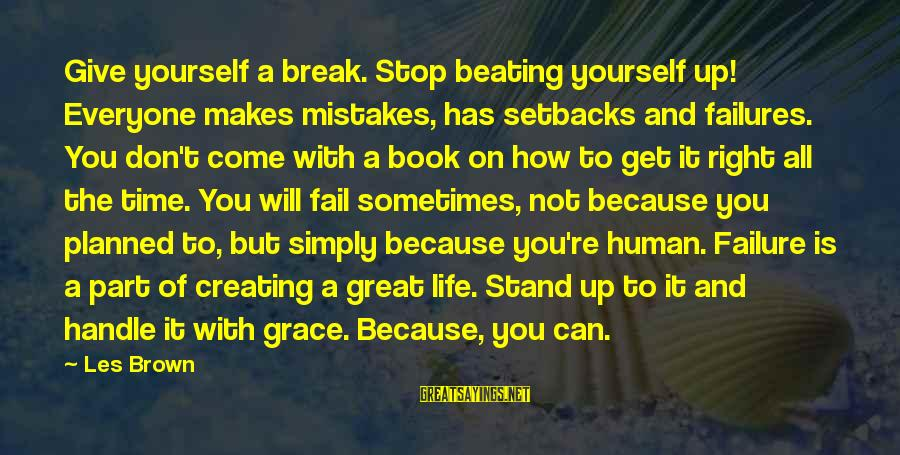 Beating Yourself Up Sayings By Les Brown: Give yourself a break. Stop beating yourself up! Everyone makes mistakes, has setbacks and failures.