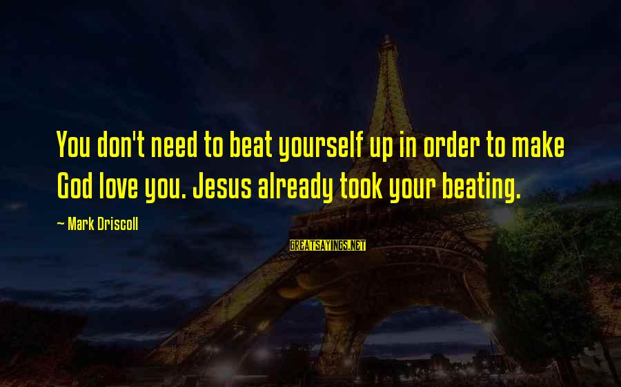 Beating Yourself Up Sayings By Mark Driscoll: You don't need to beat yourself up in order to make God love you. Jesus