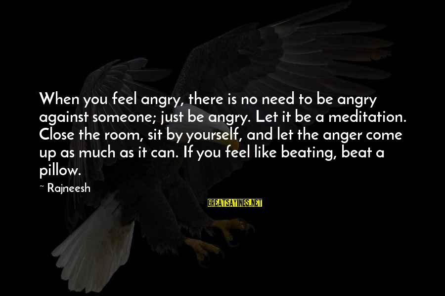 Beating Yourself Up Sayings By Rajneesh: When you feel angry, there is no need to be angry against someone; just be