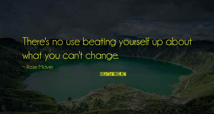 Beating Yourself Up Sayings By Rose McIver: There's no use beating yourself up about what you can't change.