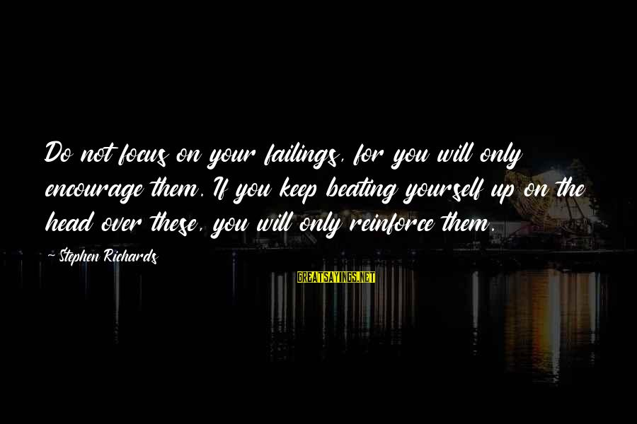 Beating Yourself Up Sayings By Stephen Richards: Do not focus on your failings, for you will only encourage them. If you keep