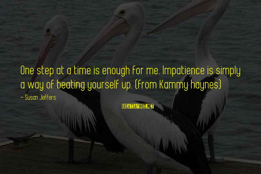 Beating Yourself Up Sayings By Susan Jeffers: One step at a time is enough for me. Impatience is simply a way of