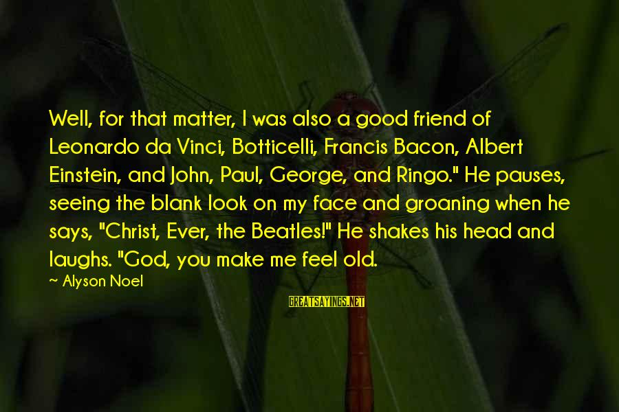 Beatles Sayings By Alyson Noel: Well, for that matter, I was also a good friend of Leonardo da Vinci, Botticelli,