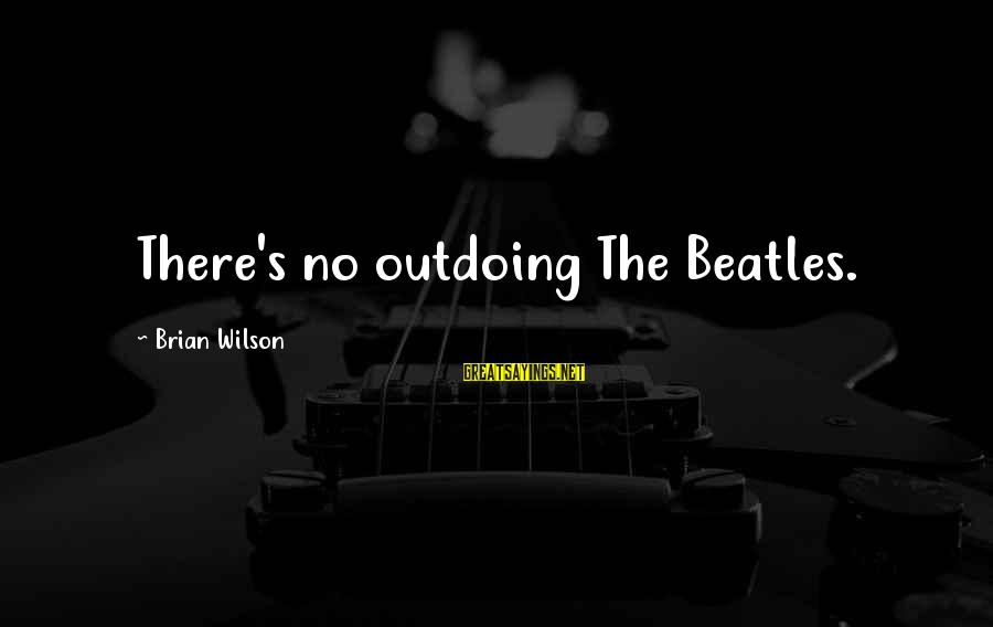 Beatles Sayings By Brian Wilson: There's no outdoing The Beatles.