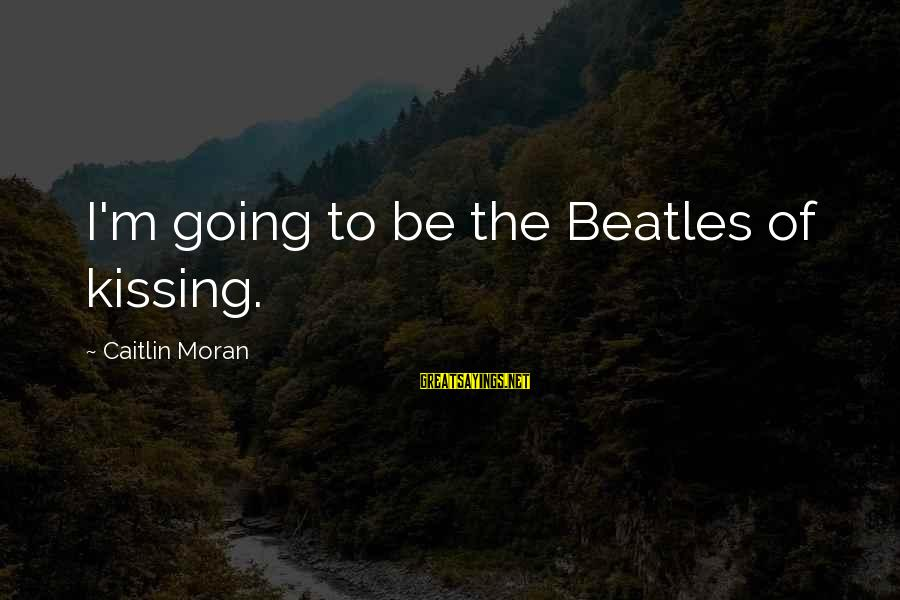 Beatles Sayings By Caitlin Moran: I'm going to be the Beatles of kissing.
