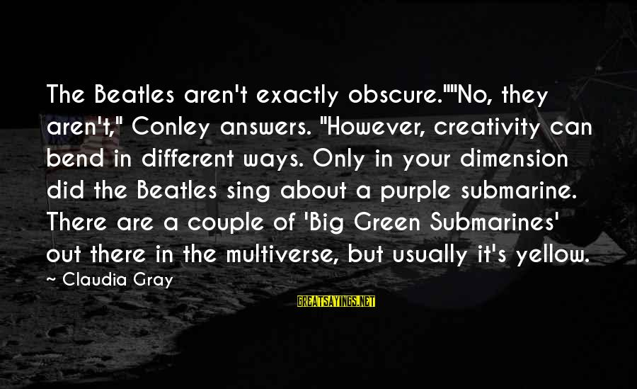 """Beatles Sayings By Claudia Gray: The Beatles aren't exactly obscure.""""""""No, they aren't,"""" Conley answers. """"However, creativity can bend in different"""