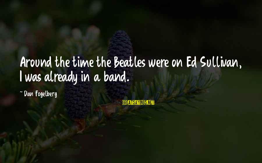 Beatles Sayings By Dan Fogelberg: Around the time the Beatles were on Ed Sullivan, I was already in a band.