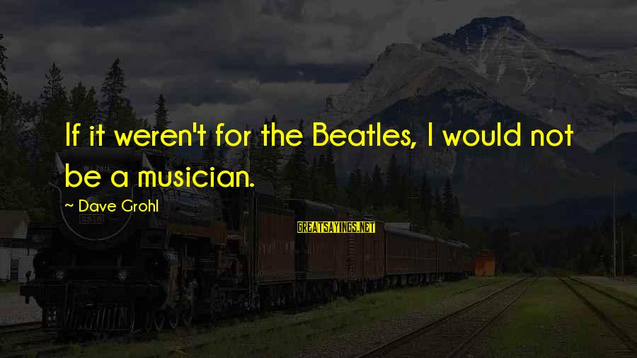 Beatles Sayings By Dave Grohl: If it weren't for the Beatles, I would not be a musician.