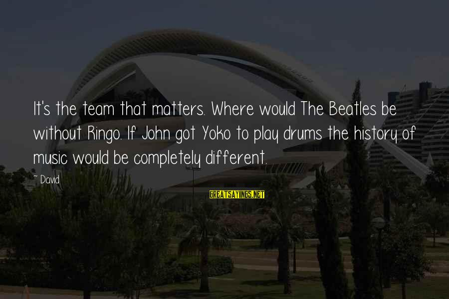 Beatles Sayings By David: It's the team that matters. Where would The Beatles be without Ringo. If John got