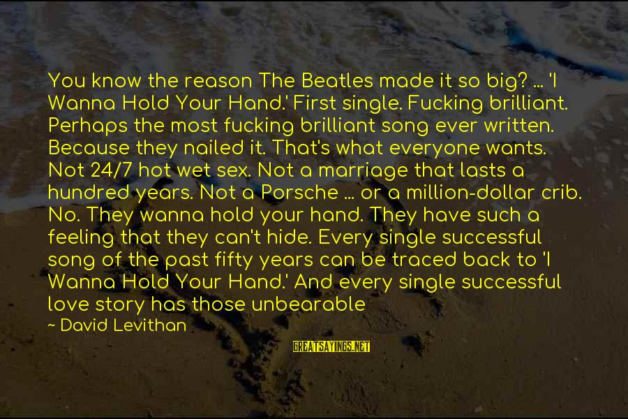 Beatles Sayings By David Levithan: You know the reason The Beatles made it so big? ... 'I Wanna Hold Your