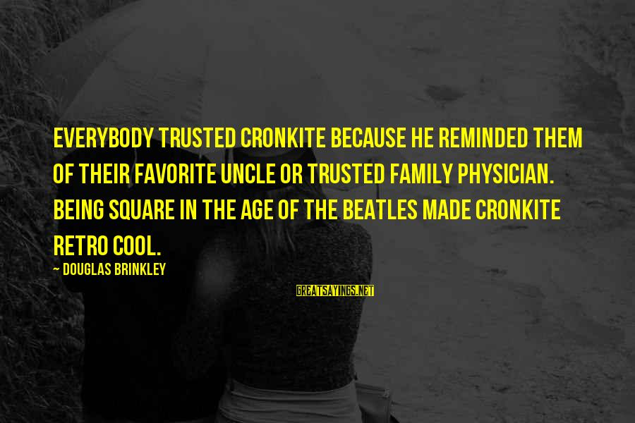 Beatles Sayings By Douglas Brinkley: Everybody trusted Cronkite because he reminded them of their favorite uncle or trusted family physician.