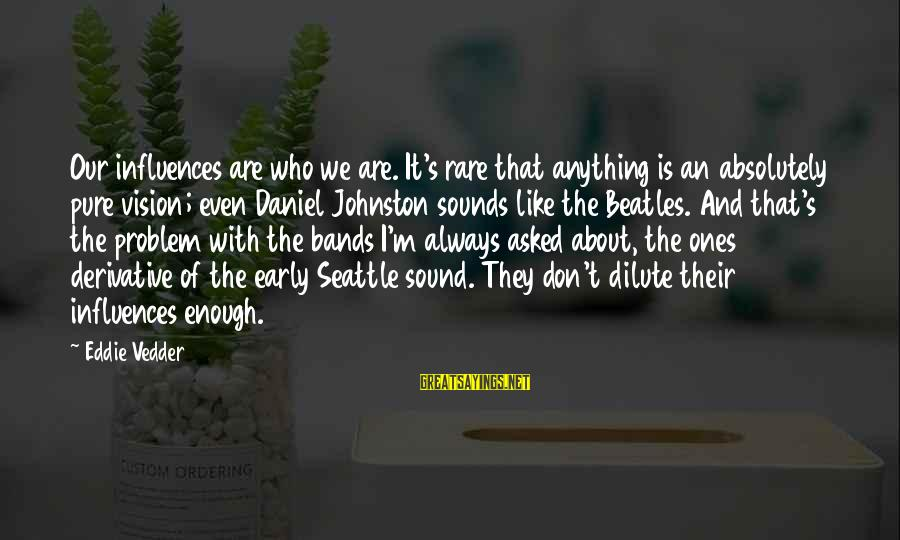 Beatles Sayings By Eddie Vedder: Our influences are who we are. It's rare that anything is an absolutely pure vision;