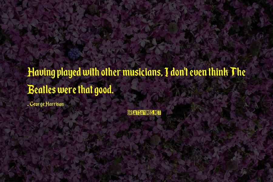Beatles Sayings By George Harrison: Having played with other musicians, I don't even think The Beatles were that good.