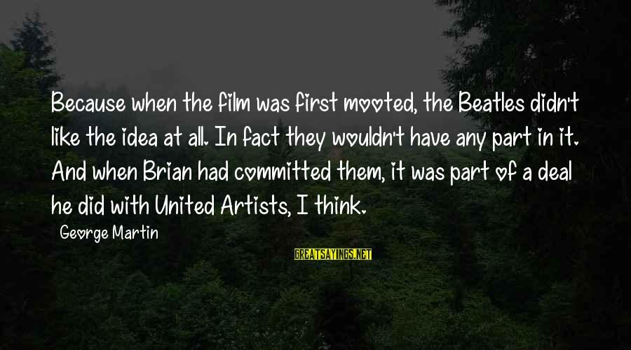 Beatles Sayings By George Martin: Because when the film was first mooted, the Beatles didn't like the idea at all.