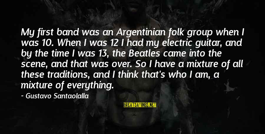 Beatles Sayings By Gustavo Santaolalla: My first band was an Argentinian folk group when I was 10. When I was