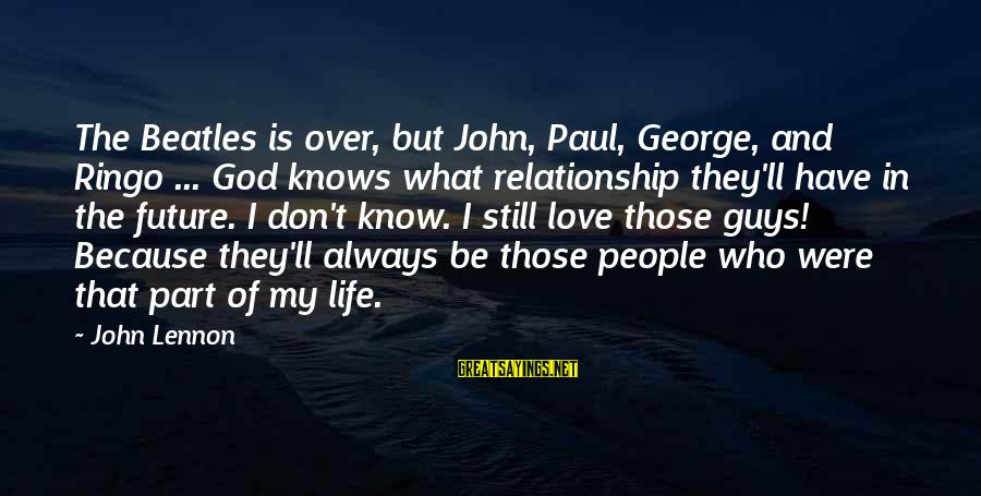 Beatles Sayings By John Lennon: The Beatles is over, but John, Paul, George, and Ringo ... God knows what relationship