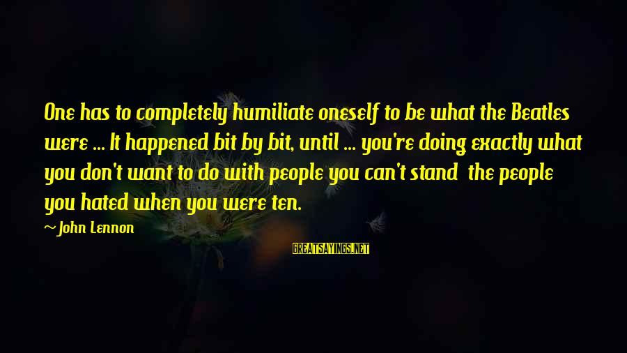Beatles Sayings By John Lennon: One has to completely humiliate oneself to be what the Beatles were ... It happened