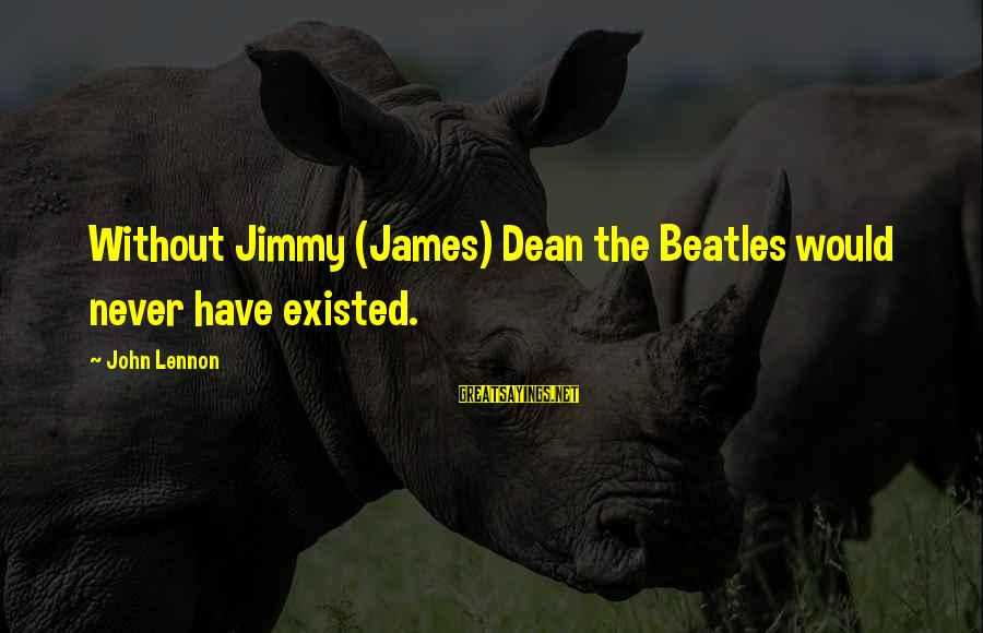 Beatles Sayings By John Lennon: Without Jimmy (James) Dean the Beatles would never have existed.