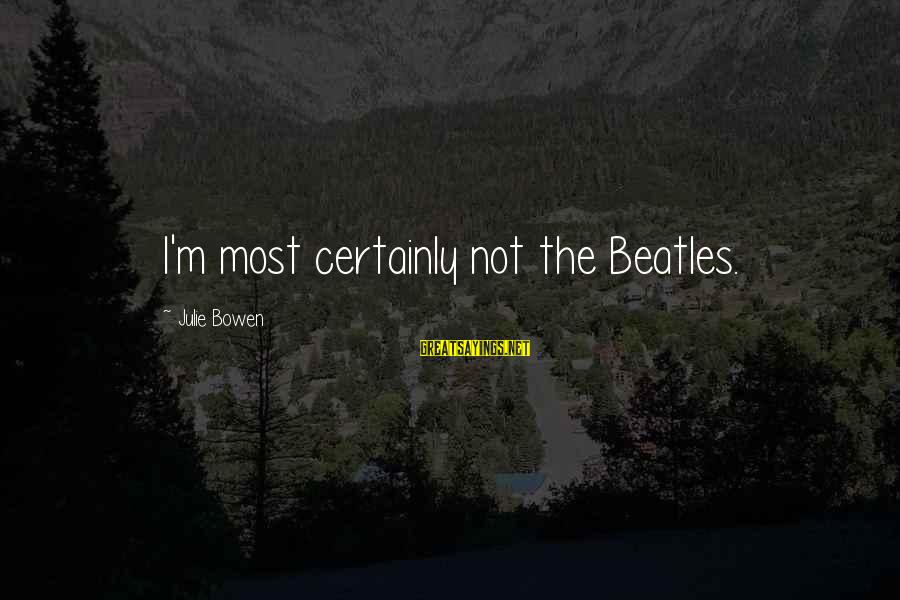 Beatles Sayings By Julie Bowen: I'm most certainly not the Beatles.