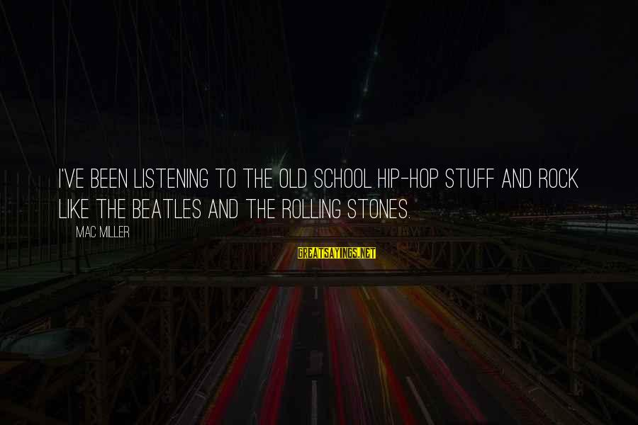 Beatles Sayings By Mac Miller: I've been listening to the old school hip-hop stuff and rock like The Beatles and
