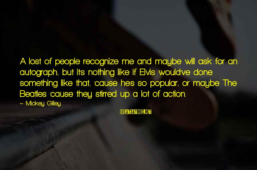 Beatles Sayings By Mickey Gilley: A lost of people recognize me and maybe will ask for an autograph, but it's