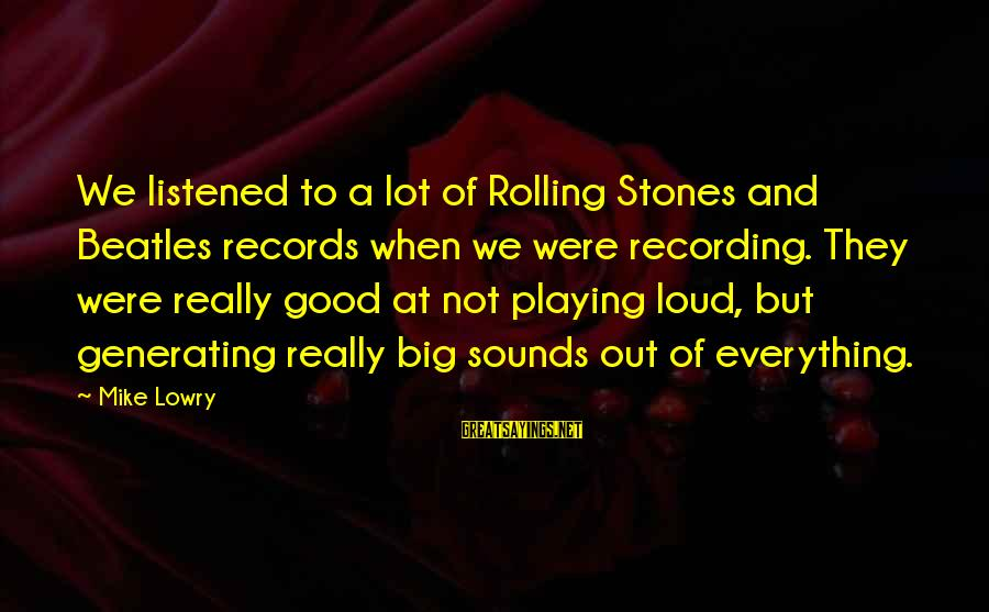 Beatles Sayings By Mike Lowry: We listened to a lot of Rolling Stones and Beatles records when we were recording.