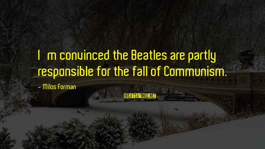 Beatles Sayings By Milos Forman: I'm convinced the Beatles are partly responsible for the fall of Communism.
