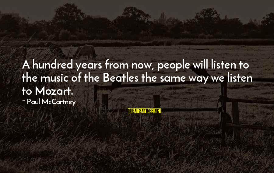 Beatles Sayings By Paul McCartney: A hundred years from now, people will listen to the music of the Beatles the
