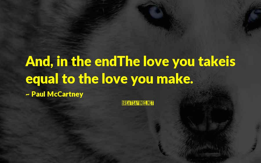 Beatles Sayings By Paul McCartney: And, in the endThe love you takeis equal to the love you make.