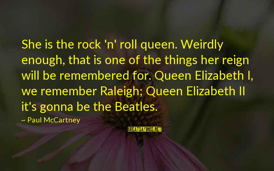 Beatles Sayings By Paul McCartney: She is the rock 'n' roll queen. Weirdly enough, that is one of the things