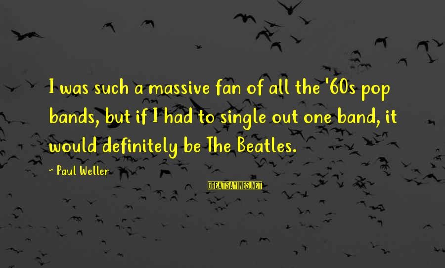 Beatles Sayings By Paul Weller: I was such a massive fan of all the '60s pop bands, but if I