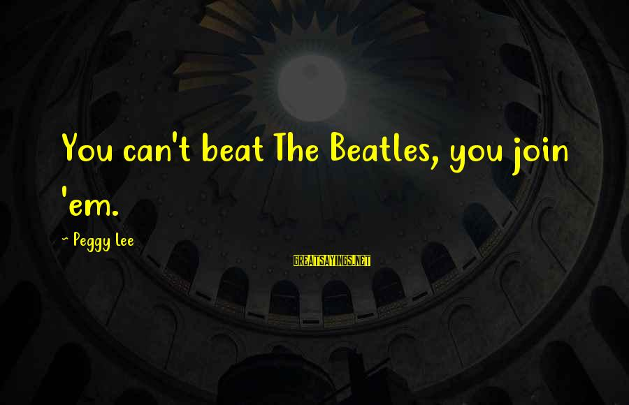 Beatles Sayings By Peggy Lee: You can't beat The Beatles, you join 'em.