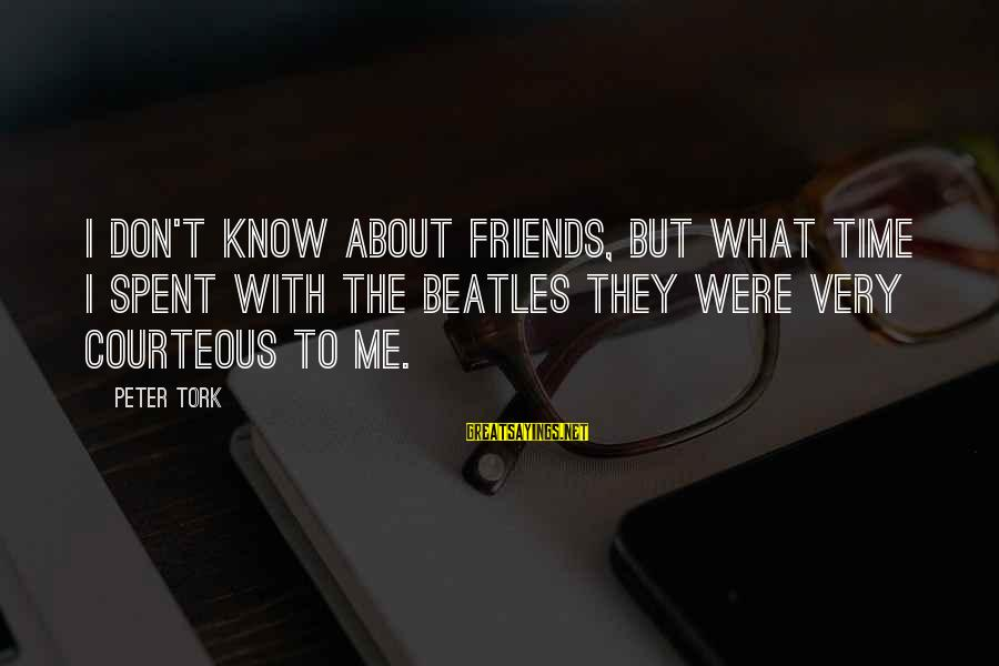 Beatles Sayings By Peter Tork: I don't know about friends, but what time I spent with The Beatles they were